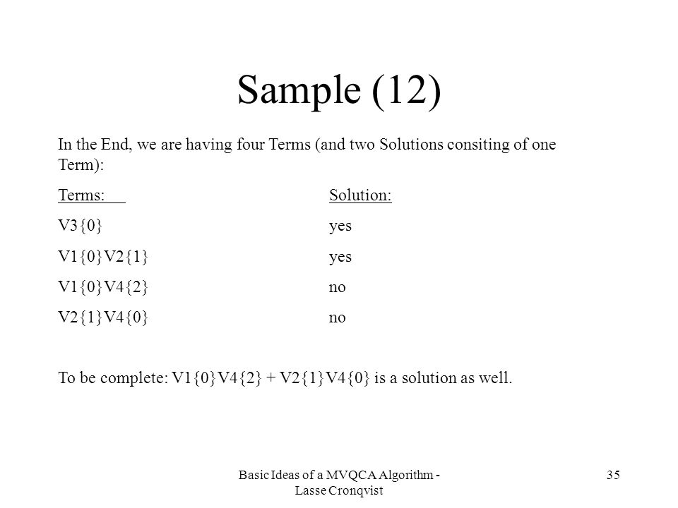 Basic Ideas of a MVQCA Algorithm - Lasse Cronqvist 35 Sample (12) In the End, we are having four Terms (and two Solutions consiting of one Term): Terms:Solution: V3{0}yes V1{0}V2{1}yes V1{0}V4{2}no V2{1}V4{0}no To be complete: V1{0}V4{2} + V2{1}V4{0} is a solution as well.