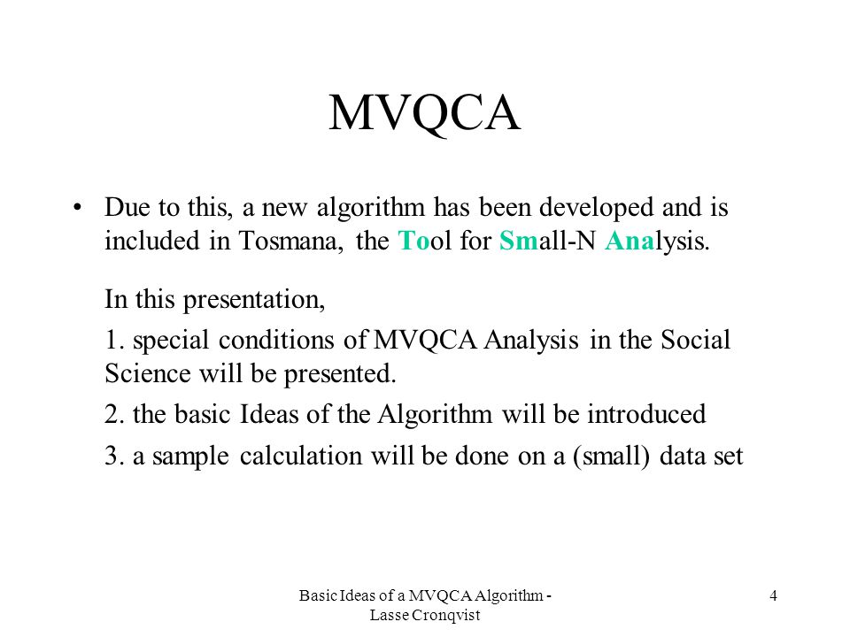 Basic Ideas of a MVQCA Algorithm - Lasse Cronqvist 4 MVQCA Due to this, a new algorithm has been developed and is included in Tosmana, the Tool for Small-N Analysis.