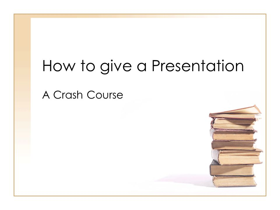 How to give a Presentation A Crash Course