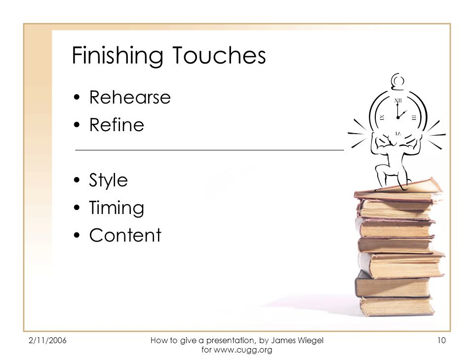 2/11/2006How to give a presentation, by James Wiegel for   10 Finishing Touches Rehearse Refine Style Timing Content