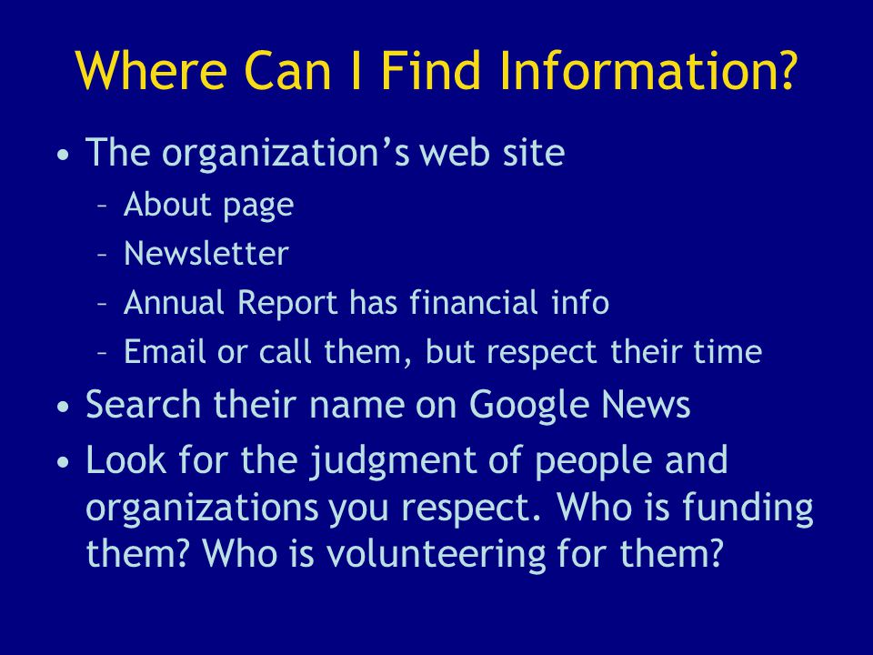 Where Can I Find Information? The organization's web site –About page –Newsletter –Annual Report has financial info –Email or call them, but respect t