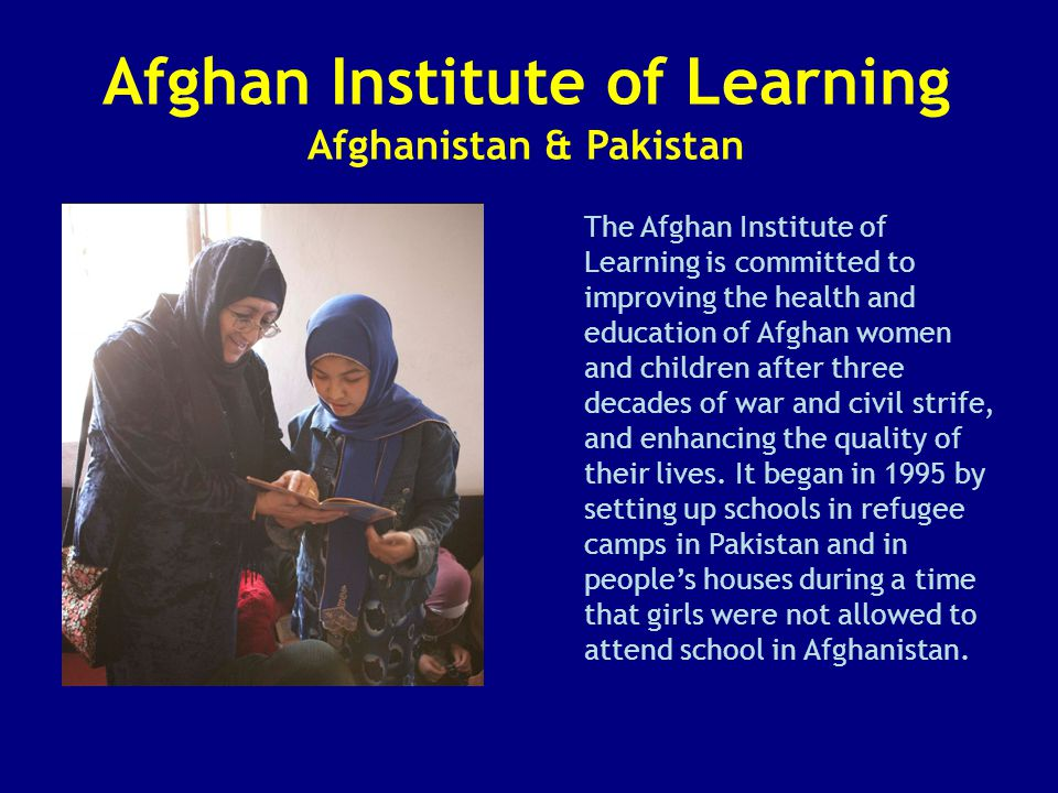 Afghan Institute of Learning Afghanistan & Pakistan The Afghan Institute of Learning is committed to improving the health and education of Afghan women and children after three decades of war and civil strife, and enhancing the quality of their lives.