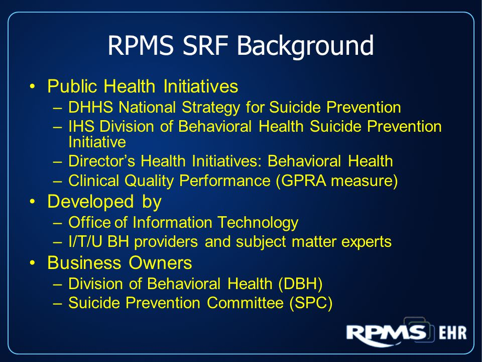 RPMS SRF Background Public Health Initiatives –DHHS National Strategy for Suicide Prevention –IHS Division of Behavioral Health Suicide Prevention Initiative –Director's Health Initiatives: Behavioral Health –Clinical Quality Performance (GPRA measure) Developed by –Office of Information Technology –I/T/U BH providers and subject matter experts Business Owners –Division of Behavioral Health (DBH) –Suicide Prevention Committee (SPC) Public Health Initiatives –DHHS National Strategy for Suicide Prevention –IHS Division of Behavioral Health Suicide Prevention Initiative –Director's Health Initiatives: Behavioral Health –Clinical Quality Performance (GPRA measure) Developed by –Office of Information Technology –I/T/U BH providers and subject matter experts Business Owners –Division of Behavioral Health (DBH) –Suicide Prevention Committee (SPC)