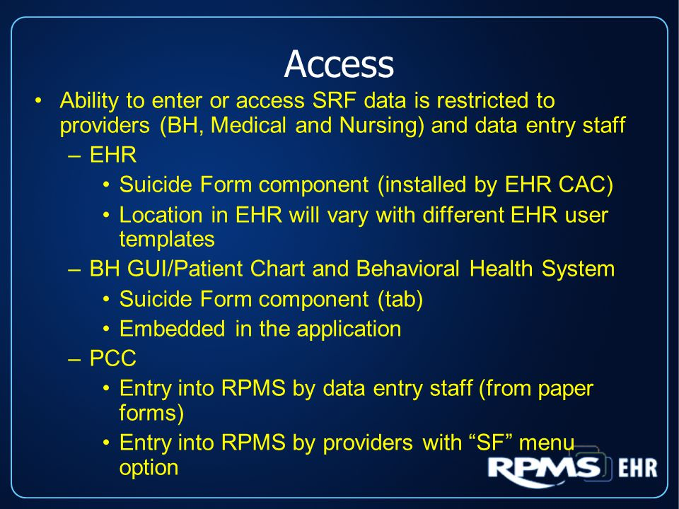 Access Ability to enter or access SRF data is restricted to providers (BH, Medical and Nursing) and data entry staff –EHR Suicide Form component (installed by EHR CAC) Location in EHR will vary with different EHR user templates –BH GUI/Patient Chart and Behavioral Health System Suicide Form component (tab) Embedded in the application –PCC Entry into RPMS by data entry staff (from paper forms) Entry into RPMS by providers with SF menu option Ability to enter or access SRF data is restricted to providers (BH, Medical and Nursing) and data entry staff –EHR Suicide Form component (installed by EHR CAC) Location in EHR will vary with different EHR user templates –BH GUI/Patient Chart and Behavioral Health System Suicide Form component (tab) Embedded in the application –PCC Entry into RPMS by data entry staff (from paper forms) Entry into RPMS by providers with SF menu option
