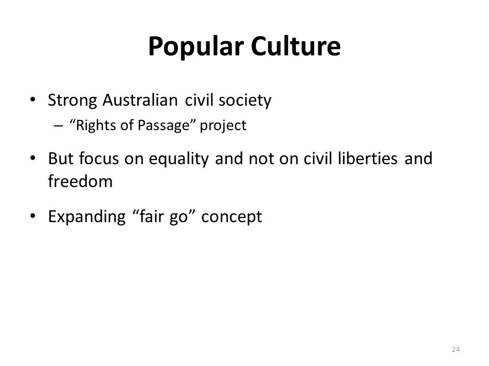 Popular Culture Strong Australian civil society – Rights of Passage project But focus on equality and not on civil liberties and freedom Expanding fair go concept 24