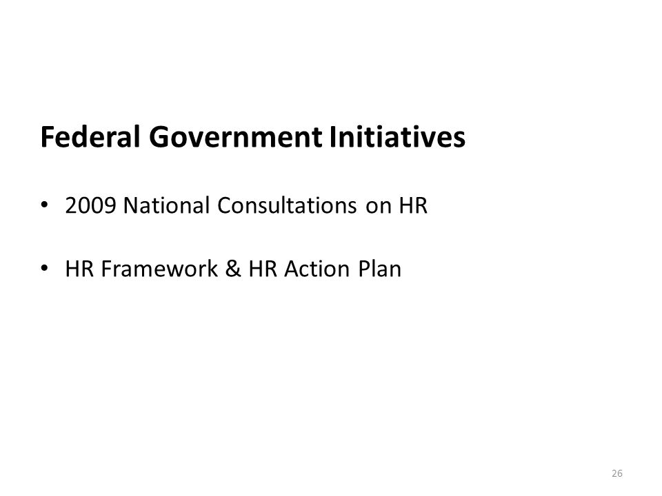 Federal Government Initiatives 2009 National Consultations on HR HR Framework & HR Action Plan 26