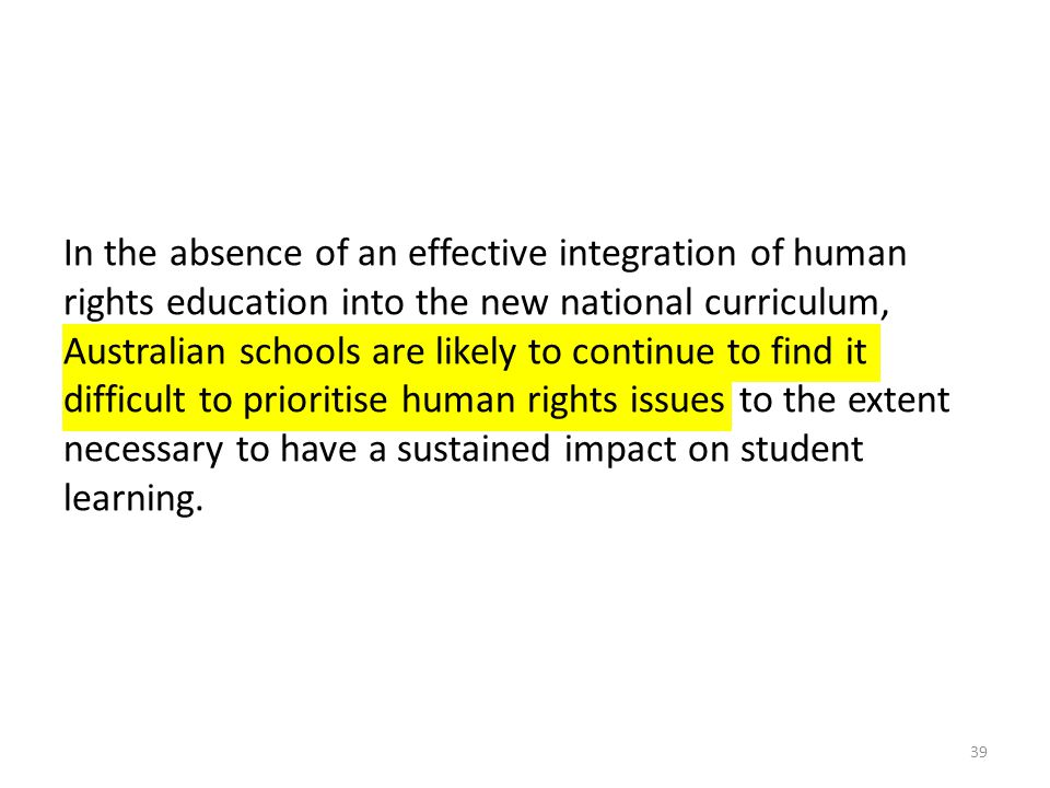In the absence of an effective integration of human rights education into the new national curriculum, Australian schools are likely to continue to find it difficult to prioritise human rights issues to the extent necessary to have a sustained impact on student learning.