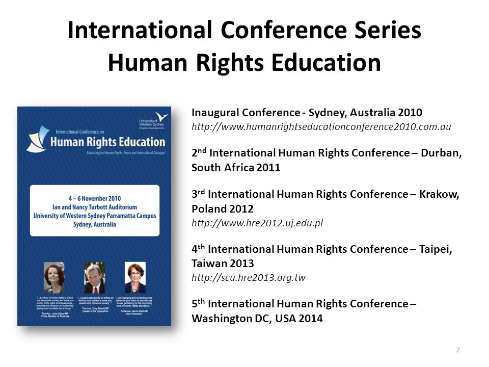 International Conference Series Human Rights Education Inaugural Conference - Sydney, Australia 2010 http://www.humanrightseducationconference2010.com.au 2 nd International Human Rights Conference – Durban, South Africa 2011 3 rd International Human Rights Conference – Krakow, Poland 2012 http://www.hre2012.uj.edu.pl 4 th International Human Rights Conference – Taipei, Taiwan 2013 http://scu.hre2013.org.tw 5 th International Human Rights Conference – Washington DC, USA 2014 7