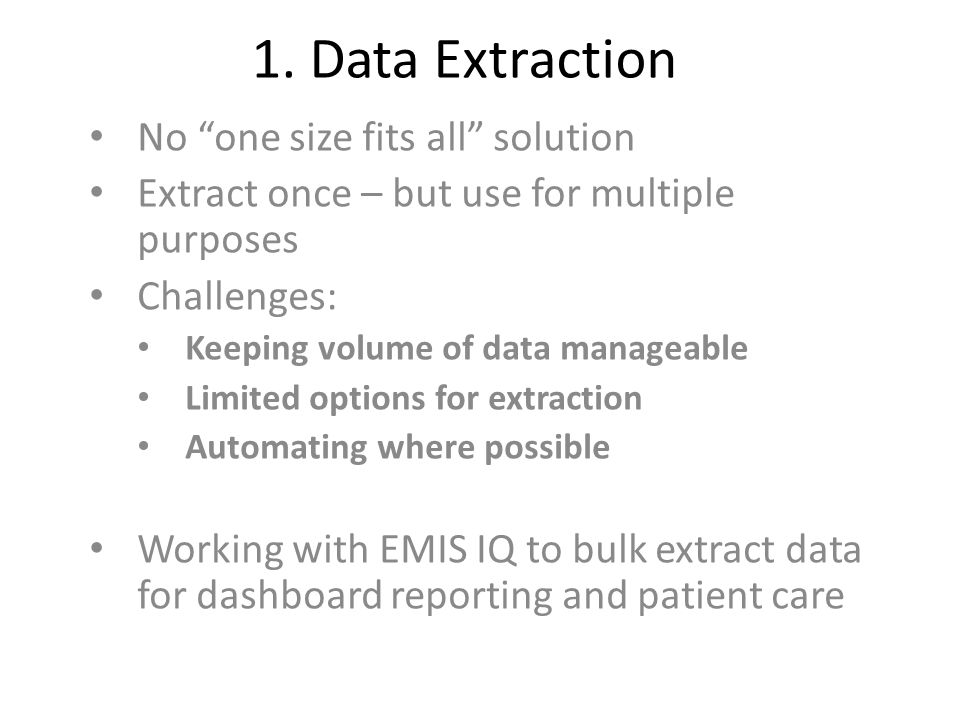"1. Data Extraction No ""one size fits all"" solution Extract once – but use for multiple purposes Challenges: Keeping volume of data manageable Limited"