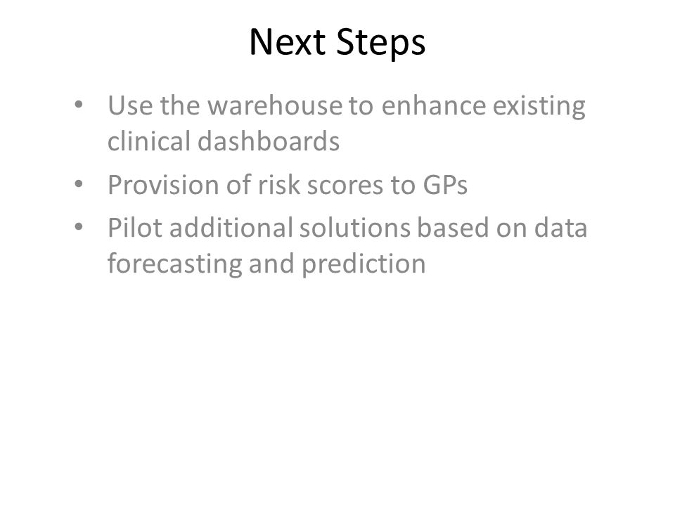 Next Steps Use the warehouse to enhance existing clinical dashboards Provision of risk scores to GPs Pilot additional solutions based on data forecast