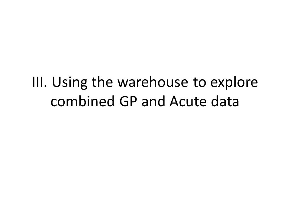 III. Using the warehouse to explore combined GP and Acute data