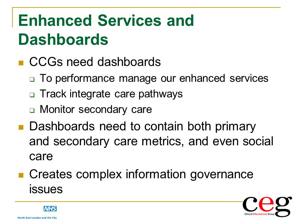 Enhanced Services and Dashboards CCGs need dashboards  To performance manage our enhanced services  Track integrate care pathways  Monitor secondar