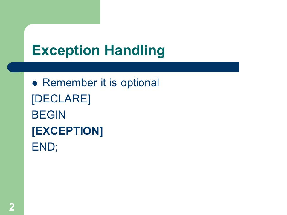 2 Exception Handling Remember it is optional [DECLARE] BEGIN [EXCEPTION] END;