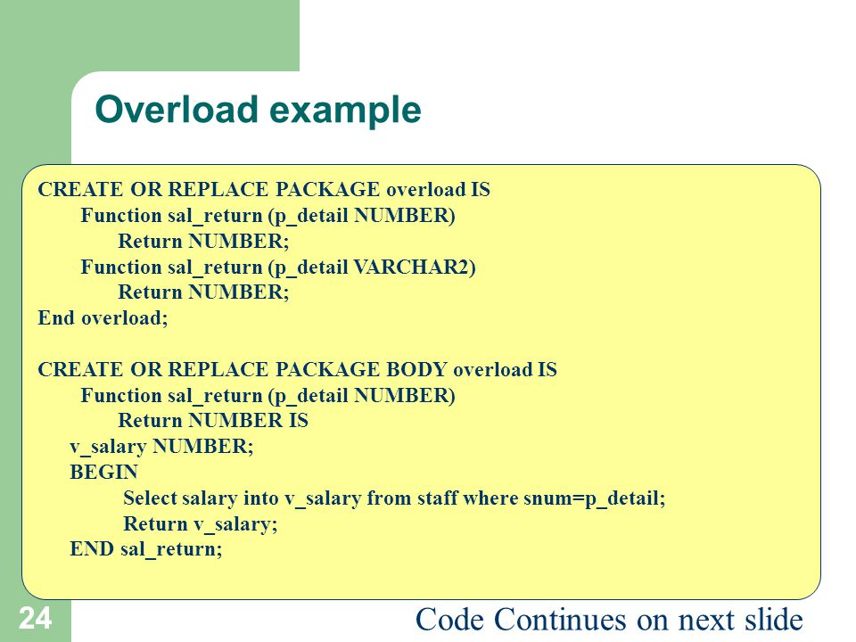 24 Overload example CREATE OR REPLACE PACKAGE overload IS Function sal_return (p_detail NUMBER) Return NUMBER; Function sal_return (p_detail VARCHAR2)