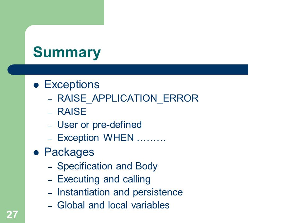 27 Summary Exceptions – RAISE_APPLICATION_ERROR – RAISE – User or pre-defined – Exception WHEN ……… Packages – Specification and Body – Executing and c