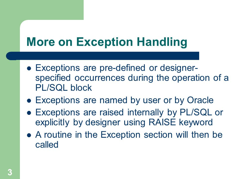 3 More on Exception Handling Exceptions are pre-defined or designer- specified occurrences during the operation of a PL/SQL block Exceptions are named