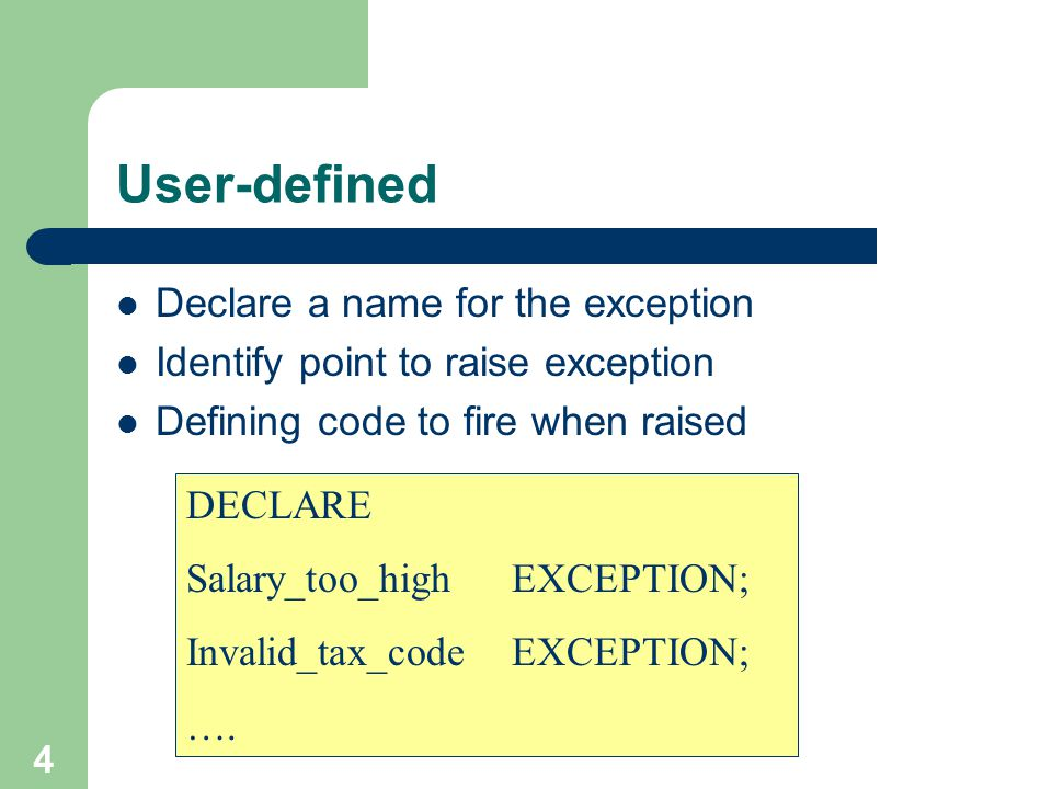 4 User-defined Declare a name for the exception Identify point to raise exception Defining code to fire when raised DECLARE Salary_too_high EXCEPTION;