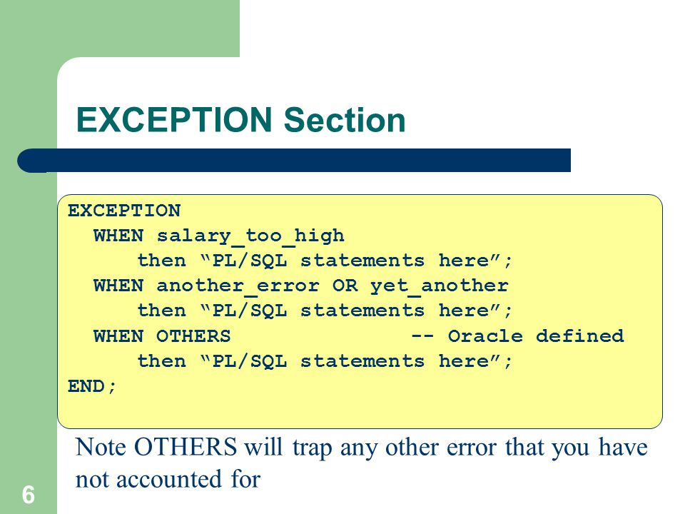 """6 EXCEPTION Section EXCEPTION WHEN salary_too_high then """"PL/SQL statements here""""; WHEN another_error OR yet_another then """"PL/SQL statements here""""; WHE"""