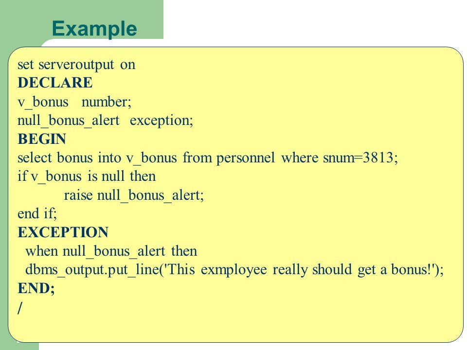 7 Example set serveroutput on DECLARE v_bonus number; null_bonus_alert exception; BEGIN select bonus into v_bonus from personnel where snum=3813; if v