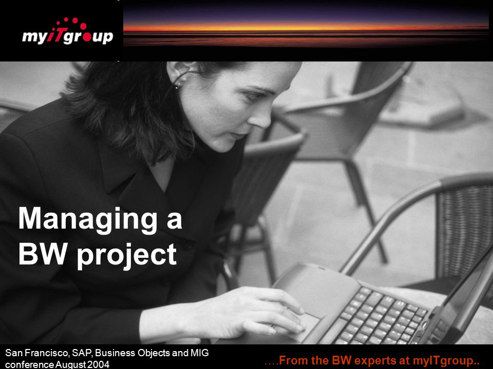 Managing a BW project ….From the BW experts at myITgroup.. San Francisco, SAP, Business Objects and MIG conference August 2004