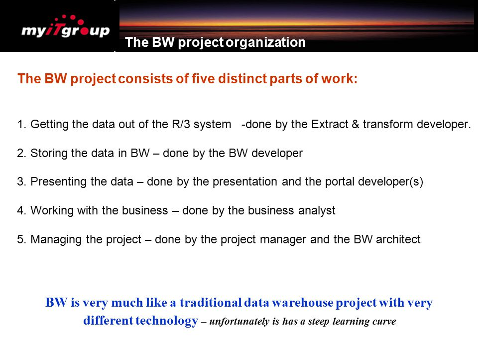 The BW project organization The BW project consists of five distinct parts of work: 1. Getting the data out of the R/3 system -done by the Extract & t