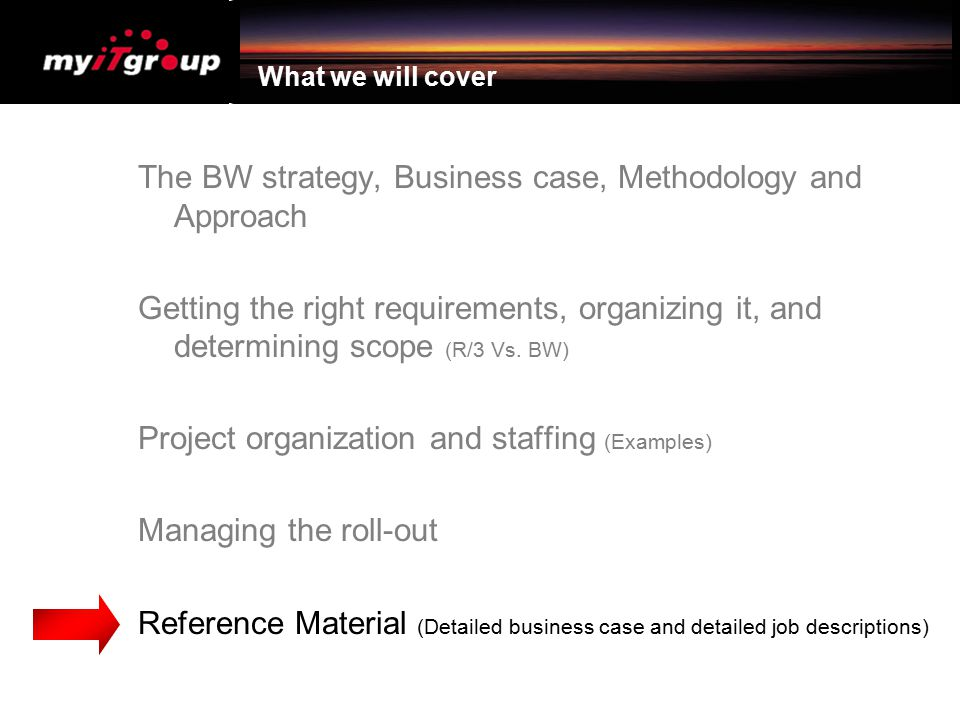 What we will cover The BW strategy, Business case, Methodology and Approach Getting the right requirements, organizing it, and determining scope (R/3