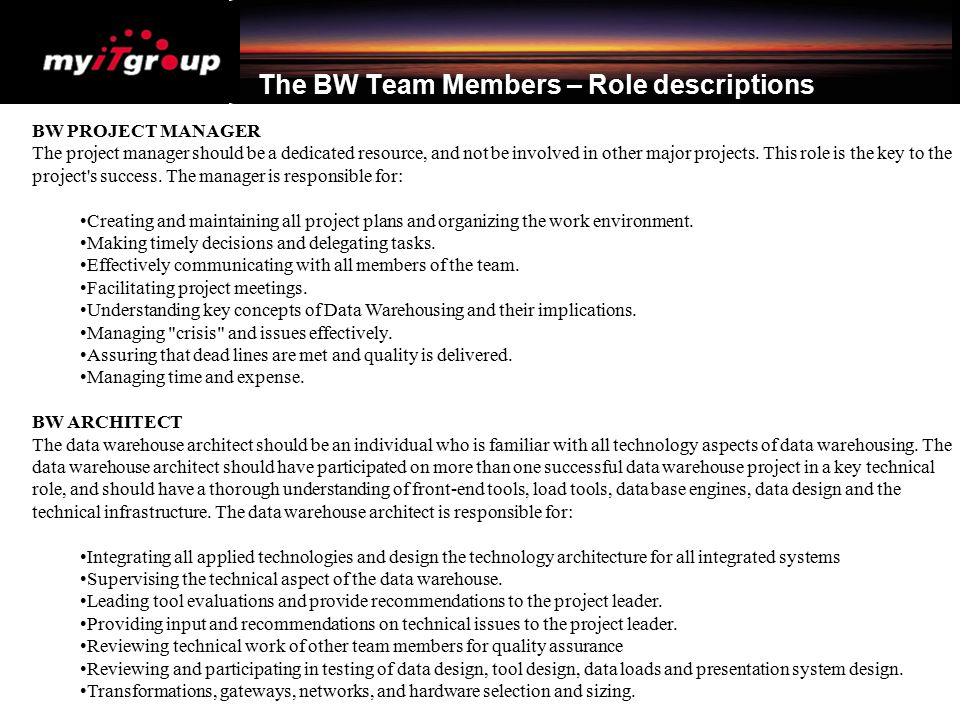 The BW Team Members – Role descriptions BW PROJECT MANAGER The project manager should be a dedicated resource, and not be involved in other major proj