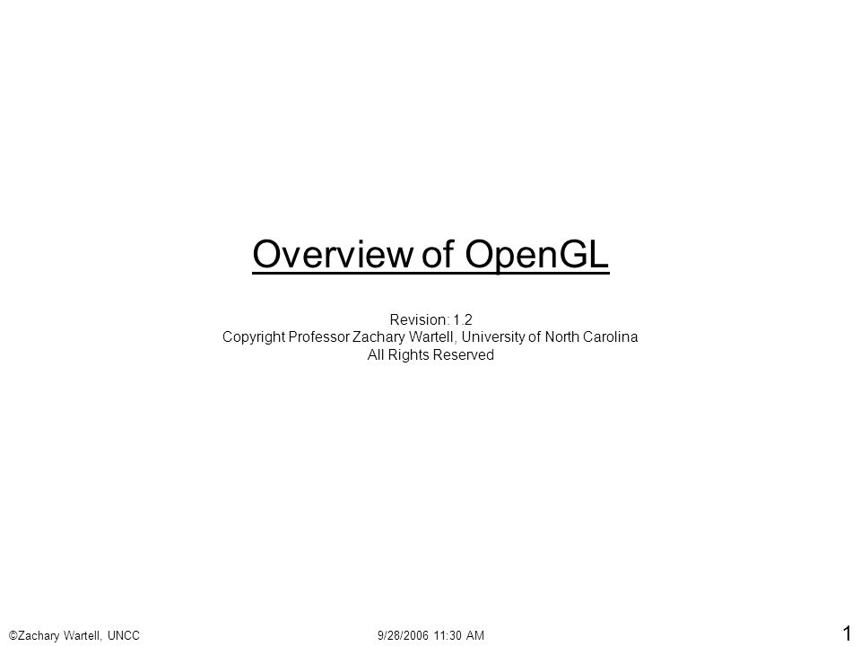 ©Zachary Wartell, UNCC9/28/2006 11:30 AM 1 Overview of OpenGL Revision: 1.2 Copyright Professor Zachary Wartell, University of North Carolina All Rights Reserved