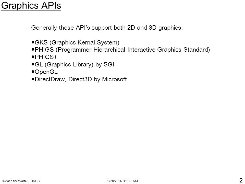 ©Zachary Wartell, UNCC9/28/2006 11:30 AM 2 Graphics APIs Generally these API's support both 2D and 3D graphics: ●GKS (Graphics Kernal System) ●PHIGS (Programmer Hierarchical Interactive Graphics Standard) ●PHIGS+ ●GL (Graphics Library) by SGI ●OpenGL ●DirectDraw, Direct3D by Microsoft