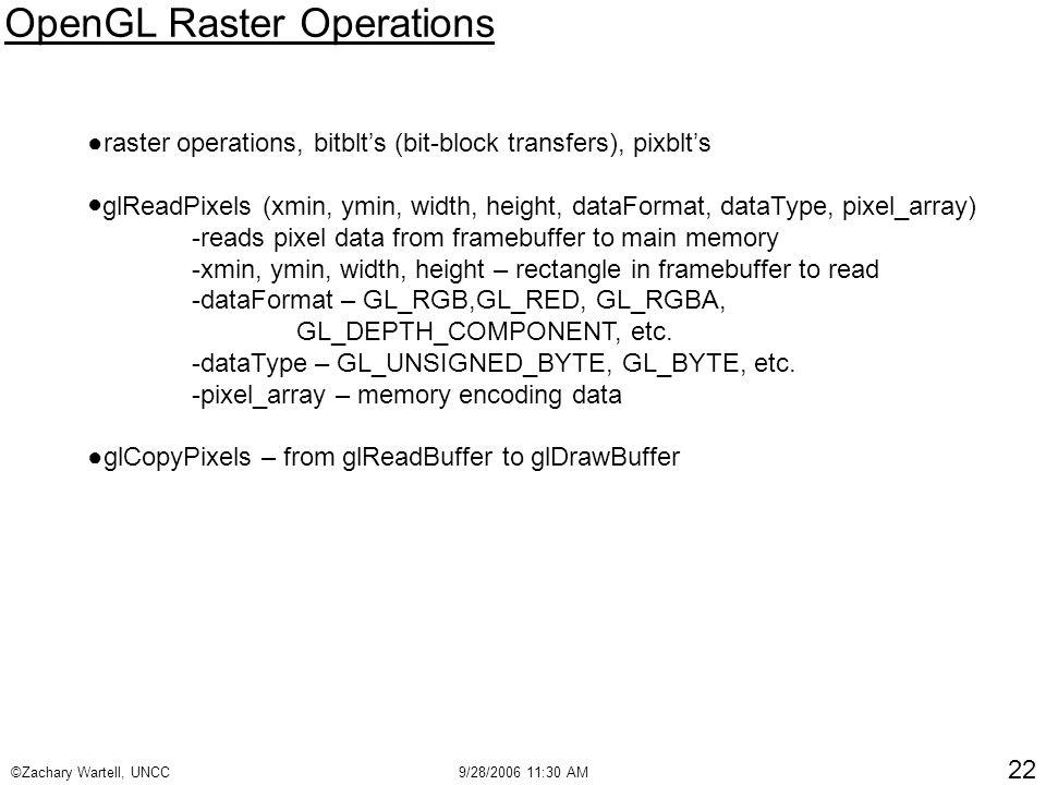 ©Zachary Wartell, UNCC9/28/2006 11:30 AM 22 OpenGL Raster Operations ●raster operations, bitblt's (bit-block transfers), pixblt's ● glReadPixels (xmin, ymin, width, height, dataFormat, dataType, pixel_array) -reads pixel data from framebuffer to main memory -xmin, ymin, width, height – rectangle in framebuffer to read -dataFormat – GL_RGB,GL_RED, GL_RGBA, GL_DEPTH_COMPONENT, etc.