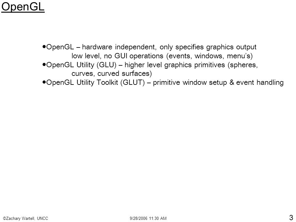 ©Zachary Wartell, UNCC9/28/2006 11:30 AM 3 OpenGL ●OpenGL – hardware independent, only specifies graphics output low level, no GUI operations (events, windows, menu's) ●OpenGL Utility (GLU) – higher level graphics primitives (spheres, curves, curved surfaces) ●OpenGL Utility Toolkit (GLUT) – primitive window setup & event handling