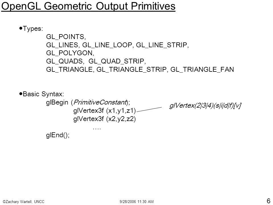 ©Zachary Wartell, UNCC9/28/2006 11:30 AM 6 OpenGL Geometric Output Primitives ●Types: GL_POINTS, GL_LINES, GL_LINE_LOOP, GL_LINE_STRIP, GL_POLYGON, GL_QUADS, GL_QUAD_STRIP, GL_TRIANGLE, GL_TRIANGLE_STRIP, GL_TRIANGLE_FAN ●Basic Syntax: glBegin (PrimitiveConstant); glVertex3f (x1,y1,z1) glVertex3f (x2,y2,z2) ….
