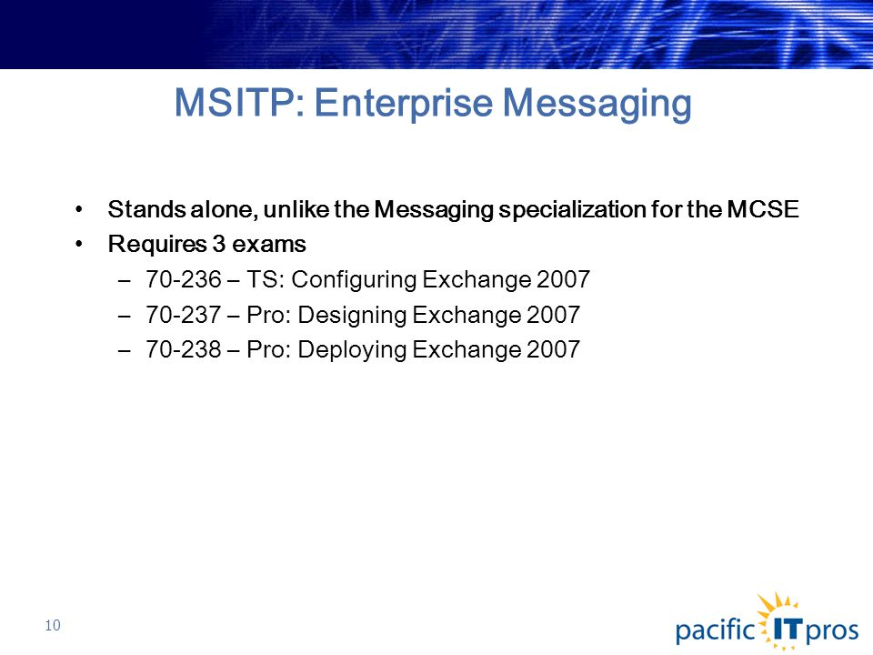 MSITP: Enterprise Messaging Stands alone, unlike the Messaging specialization for the MCSE Requires 3 exams –70-236 – TS: Configuring Exchange 2007 –70-237 – Pro: Designing Exchange 2007 –70-238 – Pro: Deploying Exchange 2007 10