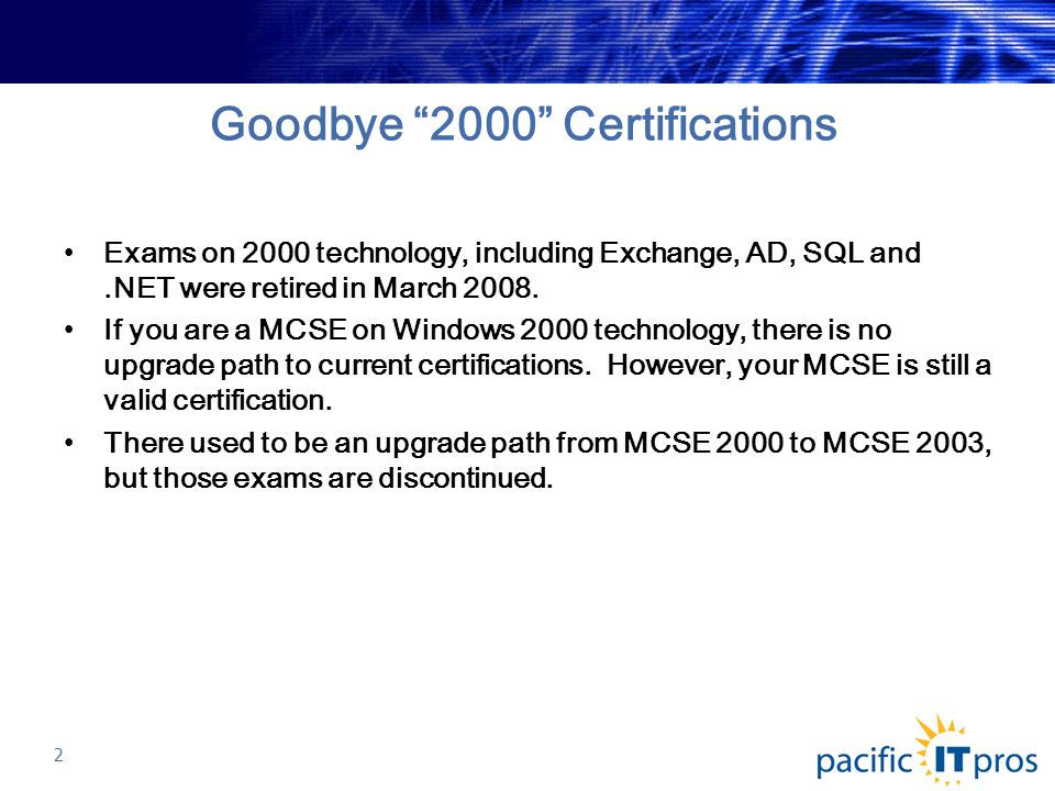 Goodbye 2000 Certifications Exams on 2000 technology, including Exchange, AD, SQL and.NET were retired in March 2008.