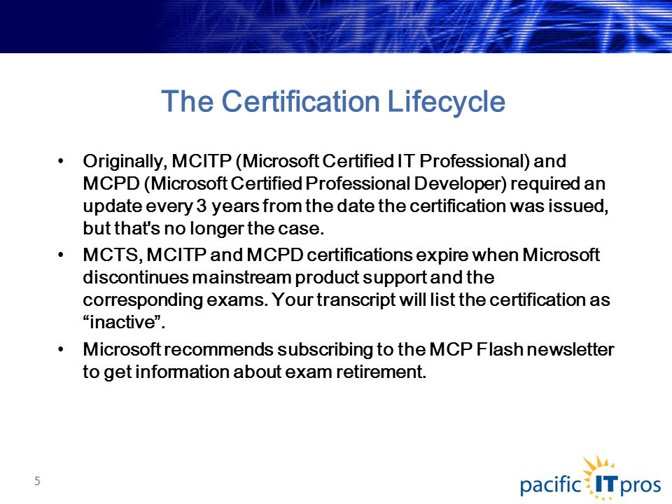 The Certification Lifecycle Originally, MCITP (Microsoft Certified IT Professional) and MCPD (Microsoft Certified Professional Developer) required an update every 3 years from the date the certification was issued, but that s no longer the case.