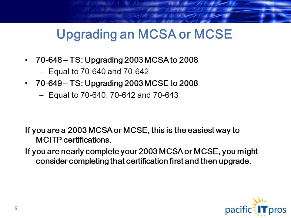 Upgrading an MCSA or MCSE 70-648 – TS: Upgrading 2003 MCSA to 2008 –Equal to 70-640 and 70-642 70-649 – TS: Upgrading 2003 MCSE to 2008 –Equal to 70-640, 70-642 and 70-643 If you are a 2003 MCSA or MCSE, this is the easiest way to MCITP certifications.