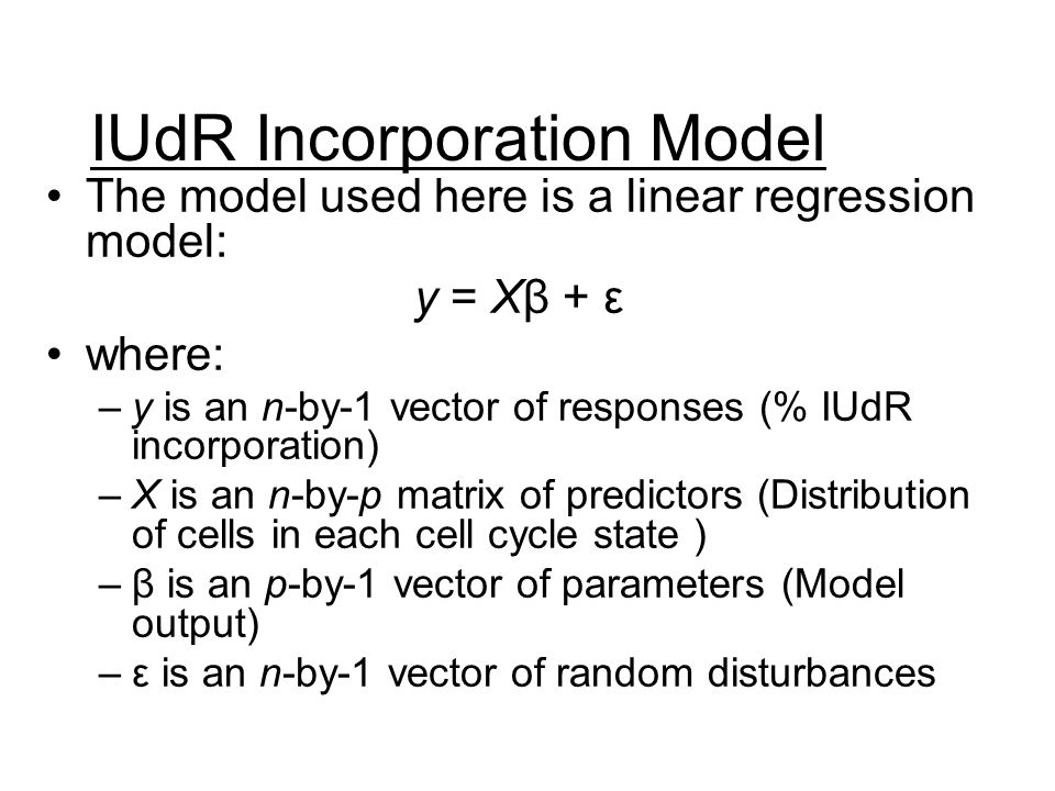 IUdR Incorporation Model The model used here is a linear regression model: y = Xβ + ε where: –y is an n-by-1 vector of responses (% IUdR incorporation