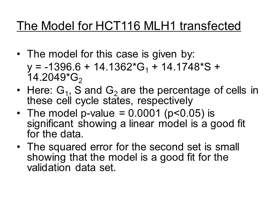 The Model for HCT116 MLH1 transfected The model for this case is given by: y = -1396.6 + 14.1362*G 1 + 14.1748*S + 14.2049*G 2 Here: G 1, S and G 2 are the percentage of cells in these cell cycle states, respectively The model p-value = 0.0001 (p<0.05) is significant showing a linear model is a good fit for the data.