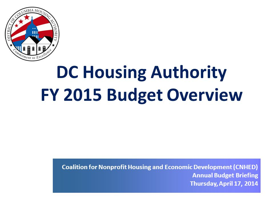 DC Housing Authority FY 2015 Budget Overview Coalition for Nonprofit Housing and Economic Development (CNHED) Annual Budget Briefing Thursday, April 17, 2014