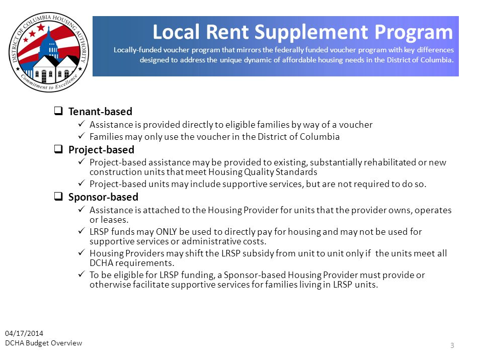 3  Tenant-based Assistance is provided directly to eligible families by way of a voucher Families may only use the voucher in the District of Columbia  Project-based Project-based assistance may be provided to existing, substantially rehabilitated or new construction units that meet Housing Quality Standards Project-based units may include supportive services, but are not required to do so.