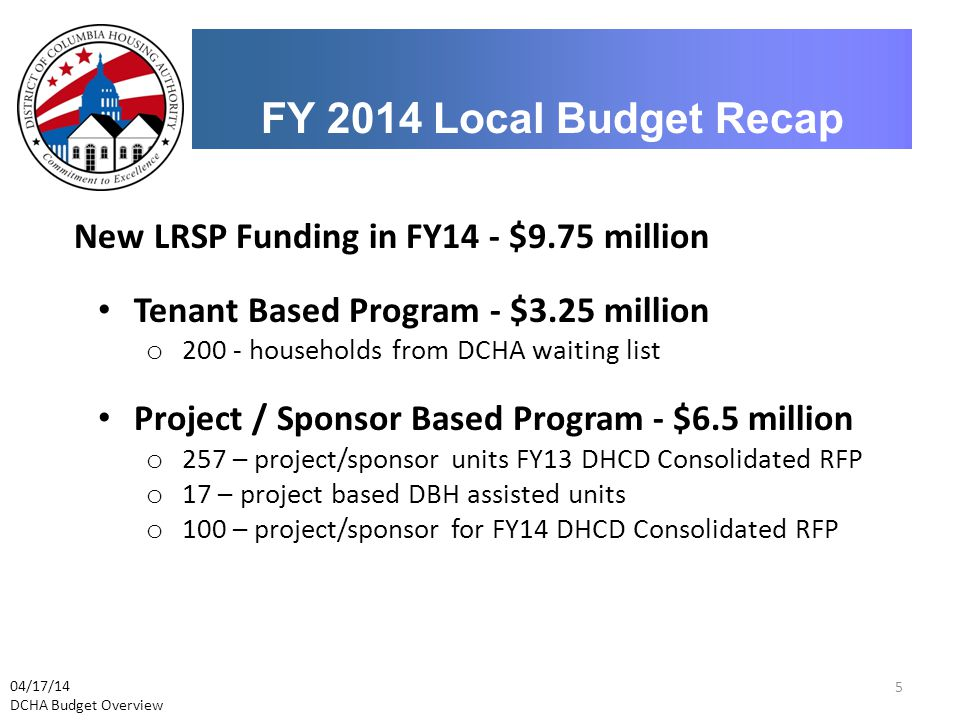 FY 2014 Local Budget Recap 04/17/14 DCHA Budget Overview New LRSP Funding in FY14 - $9.75 million Tenant Based Program - $3.25 million o 200 - househo