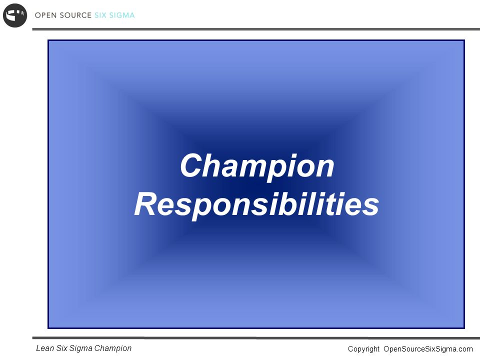 Lean Six Sigma Champion Copyright OpenSourceSixSigma.com Champion Responsibilities