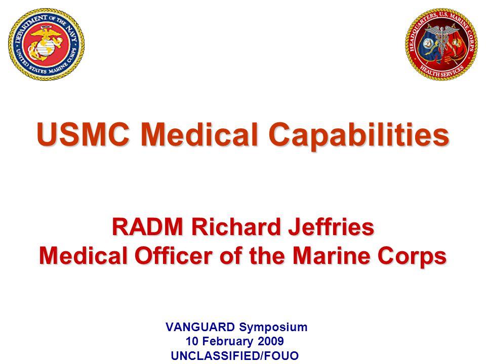 USMC Medical Capabilities RADM Richard Jeffries Medical Officer of the Marine Corps VANGUARD Symposium 10 February 2009 UNCLASSIFIED/FOUO