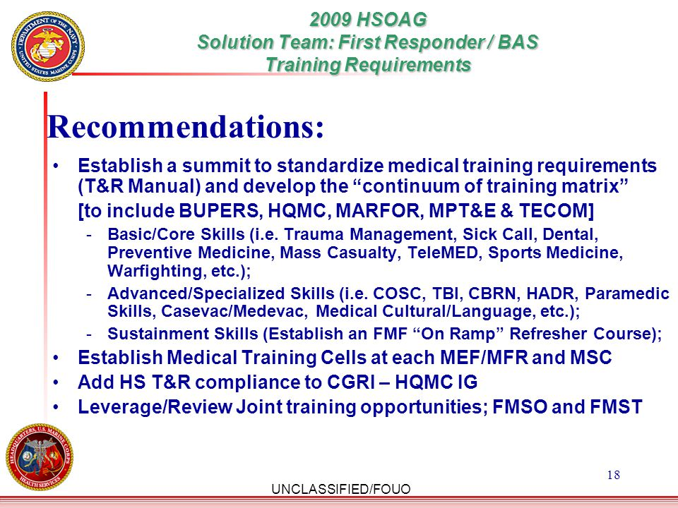 """UNCLASSIFIED/FOUO 18 Establish a summit to standardize medical training requirements (T&R Manual) and develop the """"continuum of training matrix"""" [to i"""