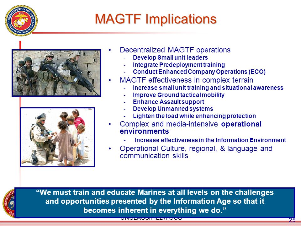 UNCLASSIFIED/FOUO MAGTF Implications Decentralized MAGTF operations -Develop Small unit leaders -Integrate Predeployment training -Conduct Enhanced Co