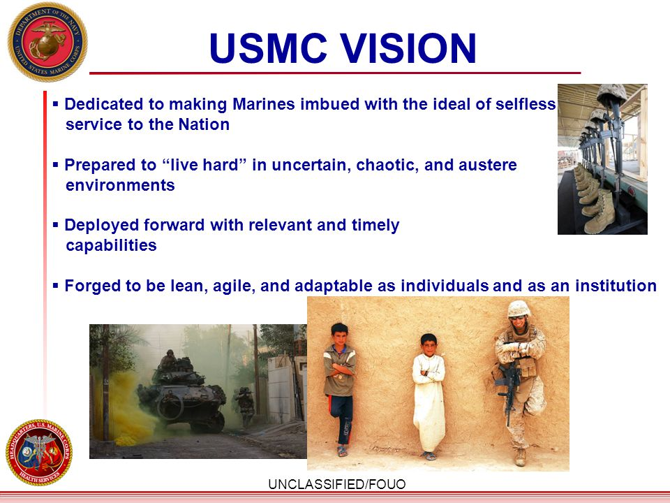 """UNCLASSIFIED/FOUO USMC VISION  Dedicated to making Marines imbued with the ideal of selfless service to the Nation  Prepared to """"live hard"""" in uncer"""