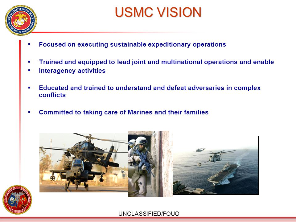 UNCLASSIFIED/FOUO USMC VISION  Focused on executing sustainable expeditionary operations  Trained and equipped to lead joint and multinational opera