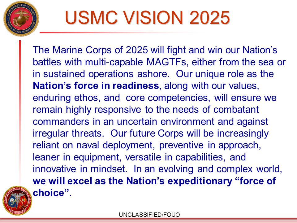 UNCLASSIFIED/FOUO USMC VISION 2025 The Marine Corps of 2025 will fight and win our Nation's battles with multi-capable MAGTFs, either from the sea or