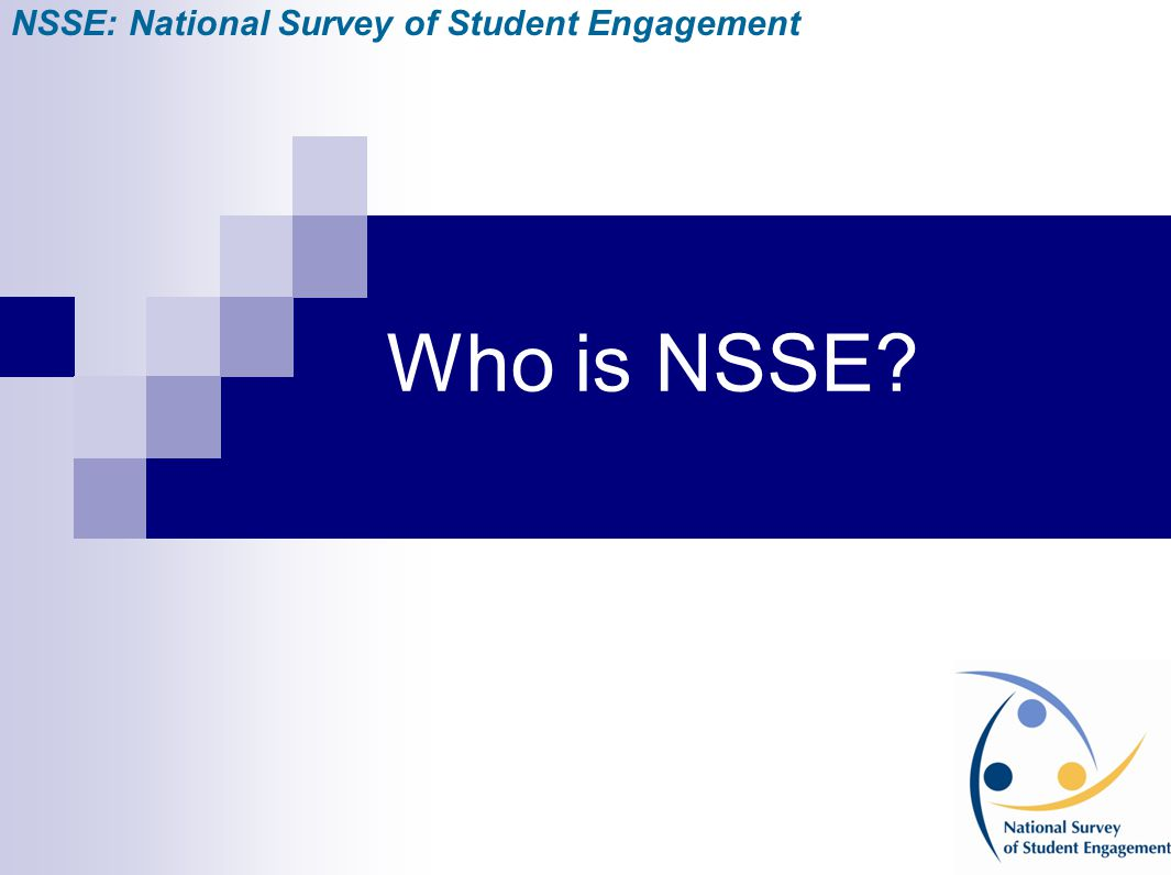 Who is NSSE? NSSE: National Survey of Student Engagement