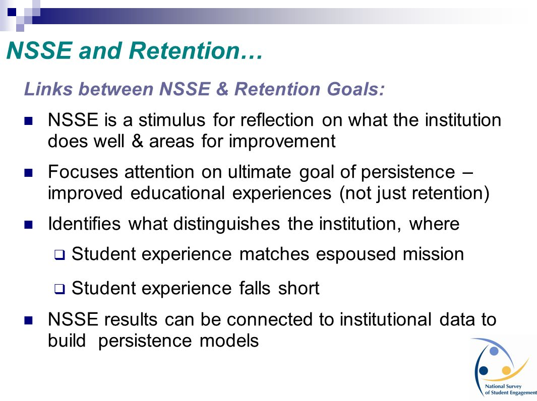 NSSE and Retention… Links between NSSE & Retention Goals: NSSE is a stimulus for reflection on what the institution does well & areas for improvement